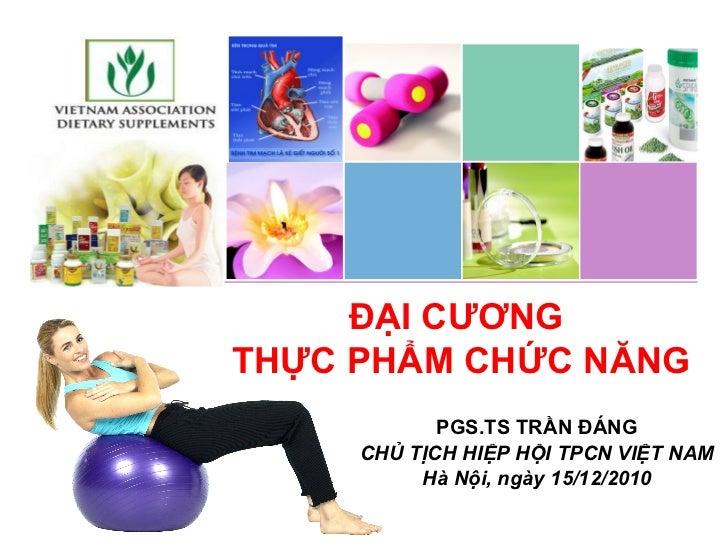 PGS.TS TRẦN ĐÁNG CHỦ TỊCH HIỆP HỘI TPCN VIỆT NAM Hà Nội, ngày 15/12/2010 ĐẠI CƯƠNG  THỰC PHẨM CHỨC NĂNG