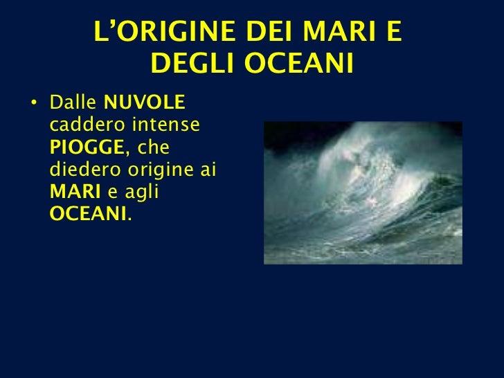 <ul><li>Dalle  NUVOLE  caddero intense  PIOGGE , che diedero origine ai  MARI  e agli  OCEANI . </li></ul>L'ORIGINE DEI MA...