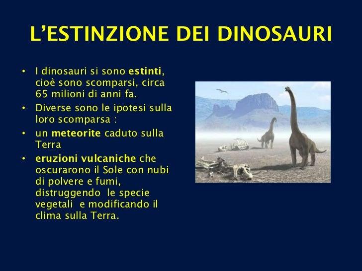 L'ESTINZIONE DEI DINOSAURI <ul><li>I dinosauri si sono  estinti , cioè sono scomparsi, circa 65 milioni di anni fa. </li><...