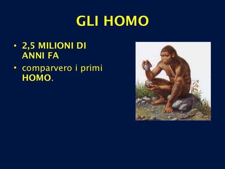 GLI HOMO <ul><li>2,5 MILIONI DI ANNI FA   </li></ul><ul><li>comparvero i primi  HOMO . </li></ul>