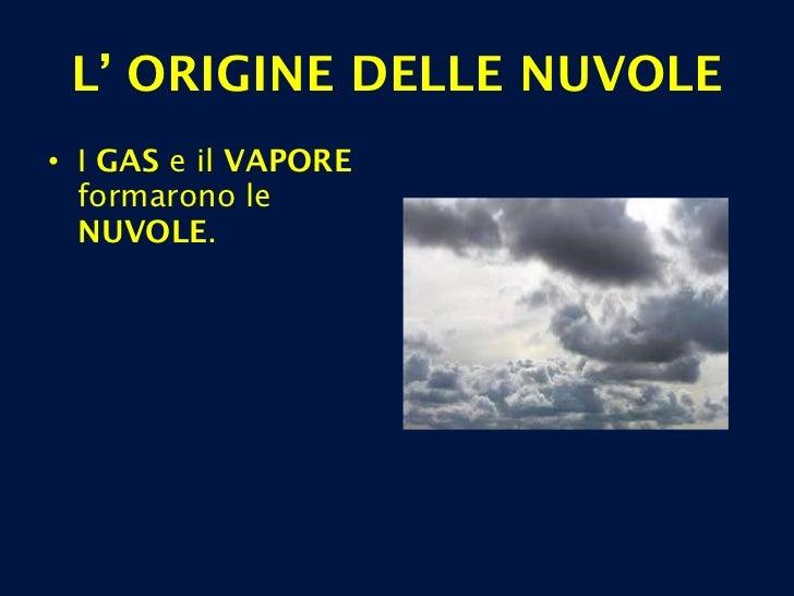 <ul><li>I  GAS  e il  VAPORE  formarono le  NUVOLE . </li></ul>L' ORIGINE DELLE NUVOLE