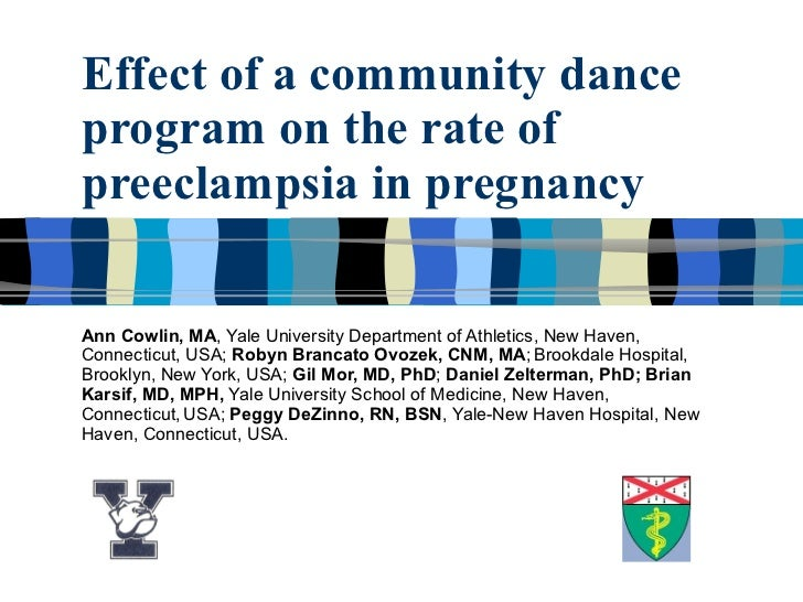 Effect of a community dance program on the rate of preeclampsia in pregnancy Ann Cowlin, MA , Yale University Department o...