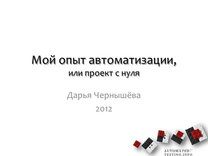 Мой опыт автоматизации,     или проект с нуля     Дарья Чернышёва           2012                         AUTOMATED-       ...
