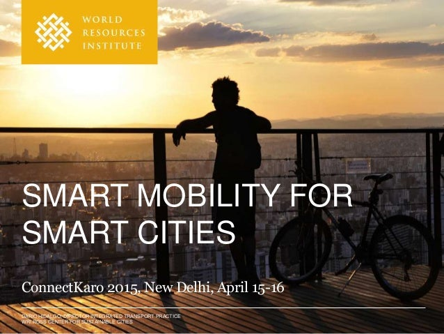 DARIO HIDALGO, DIRECTOR INTEGRATED TRANSPORT PRACTICE WRI ROSS CENTER FOR SUSTAINABLE CITIES SMART MOBILITY FOR SMART CITI...
