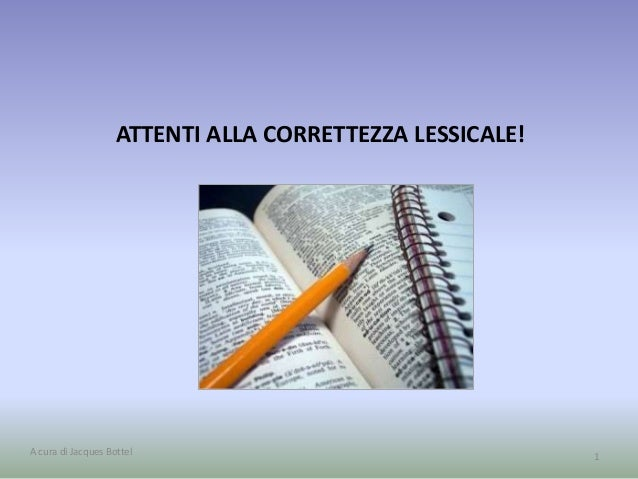 ATTENTI ALLA CORRETTEZZA LESSICALE!  A cura di Jacques Bottel 1