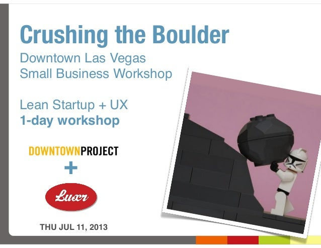 Crushing the Boulder Downtown Las Vegas Small Business Workshop Lean Startup + UX 1-day workshop THU JUL 11, 2013 +