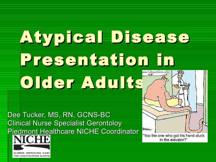 Atypical Disease Presentation in Older Adults Dee Tucker, MS, RN, GCNS-BC Clinical Nurse Specialist Gerontoloy Piedmont He...