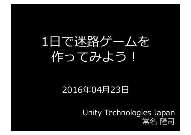 1⽇日で迷路路ゲームを 作ってみよう! 2016年年04⽉月23⽇日 Unity Technologies Japan 常名 隆司