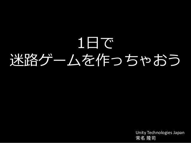 1日で 迷路ゲームを作っちゃおう Unity Technologies Japan 常名 隆司