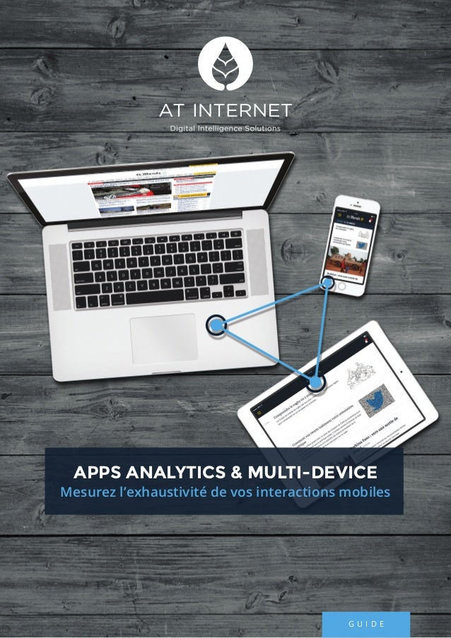 1AT INTERNET / GUIDE / APPS ANALYTICS G U I D E APPS ANALYTICS & MULTI-DEVICE Mesurez l'exhaustivité de vos interactions m...