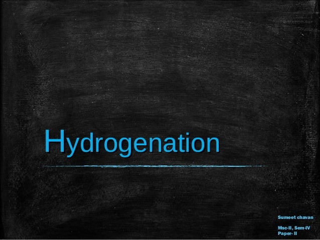 HHydrogenationydrogenation Sumeet chavanSumeet chavan Msc-II, Sem-IVMsc-II, Sem-IV Paper- IIPaper- II