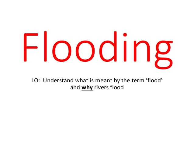 FloodingLO: Understand what is meant by the term 'flood' and why rivers flood