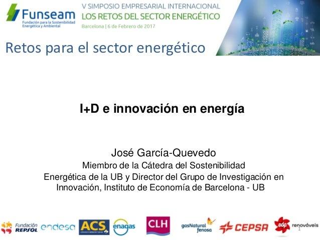 Retos para el sector energético José García-Quevedo Miembro de la Cátedra del Sostenibilidad Energética de la UB y Directo...
