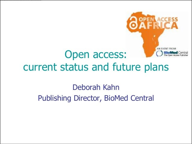 Open access:current status and future plans              Deborah Kahn   Publishing Director, BioMed Central