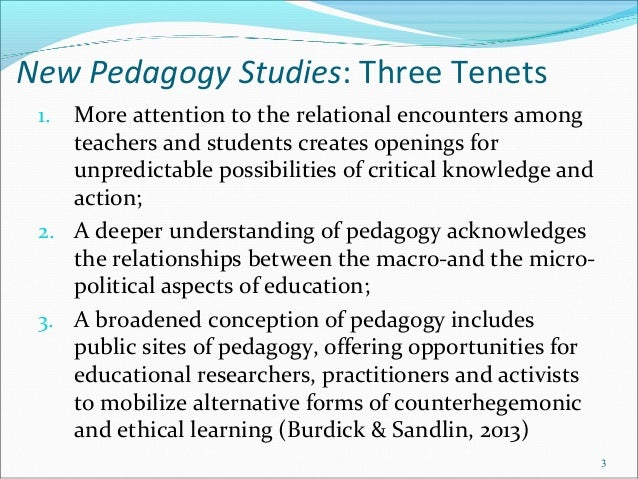 New Pedagogy Studies: Three Tenets 1. More attention to the relational encounters among teachers and students creates open...