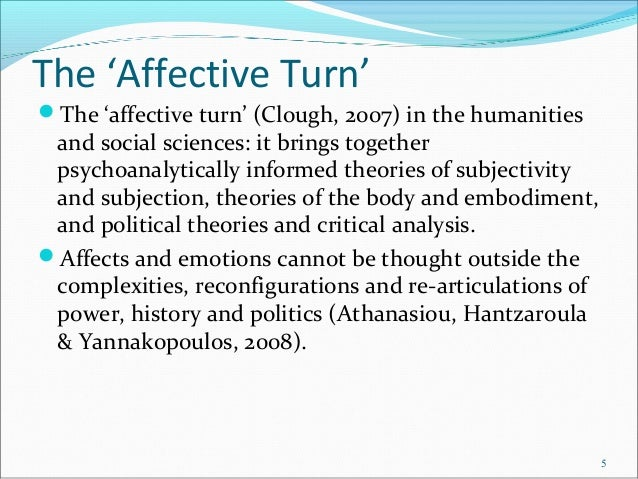 The 'Affective Turn' The 'affective turn' (Clough, 2007) in the humanities and social sciences: it brings together psycho...