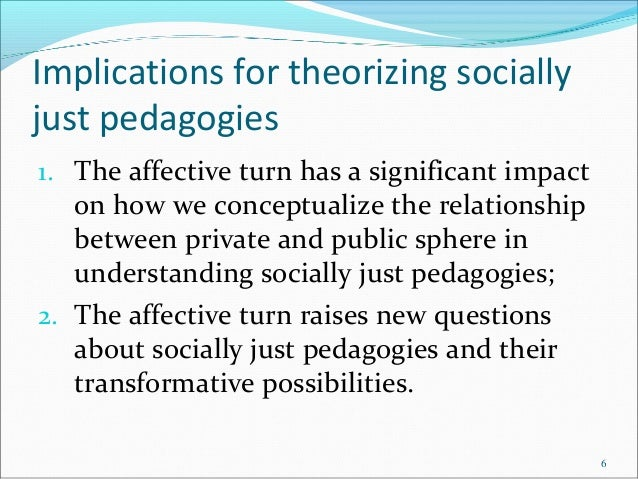 Implications for theorizing socially just pedagogies 1. The affective turn has a significant impact on how we conceptualiz...