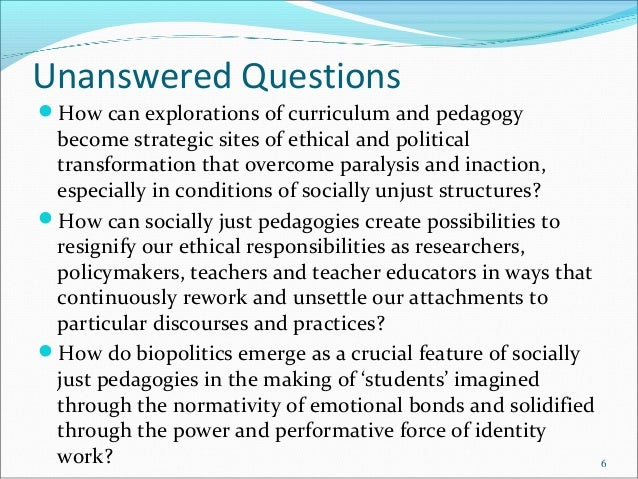 Unanswered Questions How can explorations of curriculum and pedagogy become strategic sites of ethical and political tran...