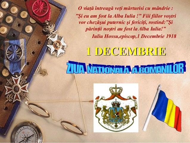 """1 DECEMBRIE1 DECEMBRIE O viaţă întreagă veţi mărturisi cu mândrie : """"Şi eu am fost la Alba Iulia !"""" Fiii fiilor voştri vor..."""