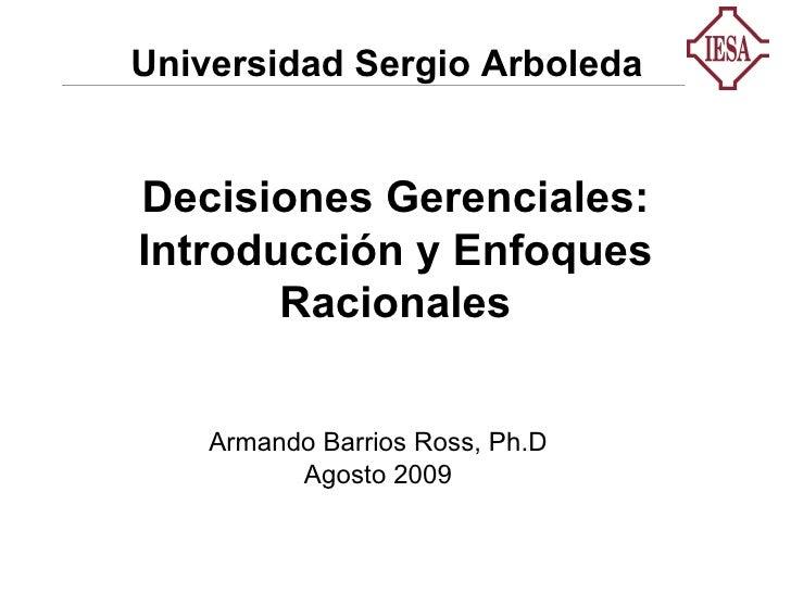 Decisiones Gerenciales: Introducción y Enfoques Racionales Armando Barrios Ross, Ph.D Agosto 2009 Universidad Sergio Arbol...