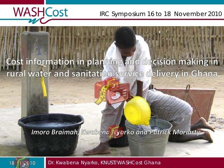 IRC Symposium 16 to 18 November 2010Dr. Kwabena Nyarko, KNUST/WASHCost Ghana