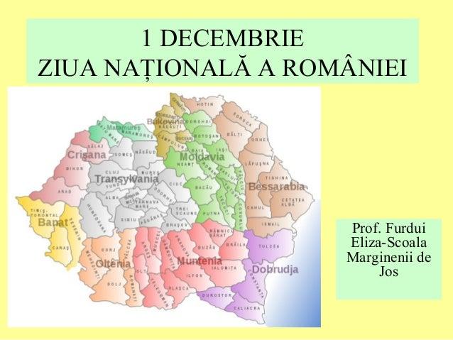 1 DECEMBRIE ZIUA NAŢIONALĂ A ROMÂNIEI Prof. Furdui Eliza-Scoala Marginenii de Jos