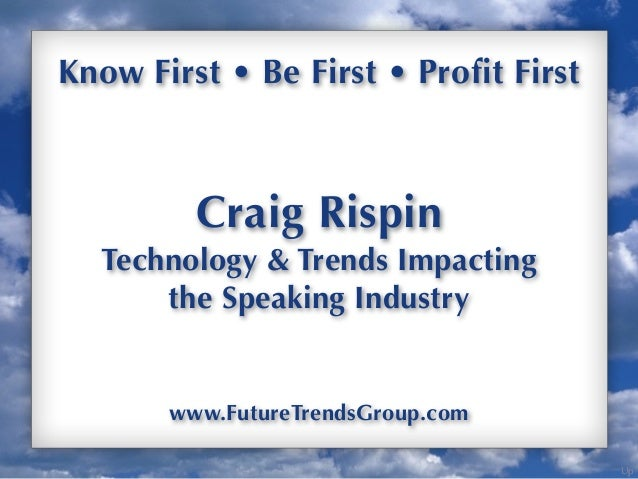 Up Know First • Be First • Profit First Craig Rispin Technology & Trends Impacting the Speaking Industry www.FutureTrendsG...