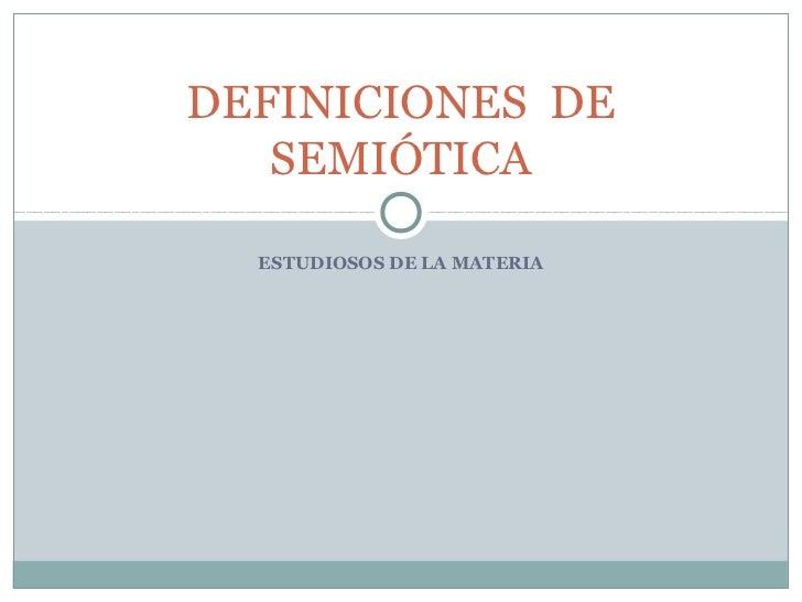DEFINICIONES DE   SEMIÓTICA  ESTUDIOSOS DE LA MATERIA