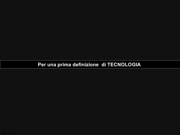 Per una prima definizione  di TECNOLOGIA  gallici paolo