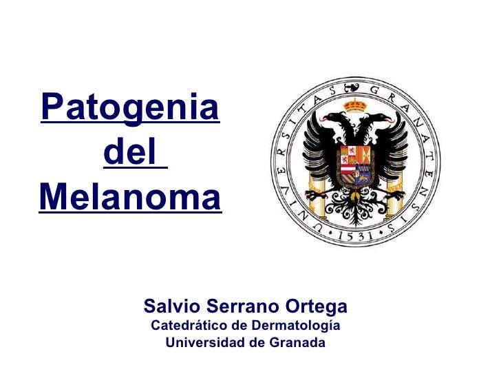Salvio Serrano Ortega Catedrático de Dermatología Universidad de Granada Patogenia del  Melanoma