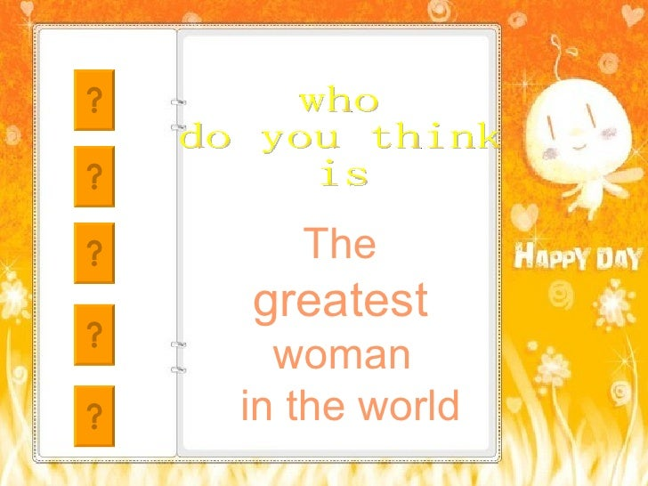 The  greatest  woman  in the world who  do you think is