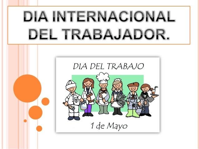 DÍA DEL TRABAJADOREl Día Internacional de losTrabajadores o Primero de Mayo, es lafiesta por antonomasia del movimientoob...