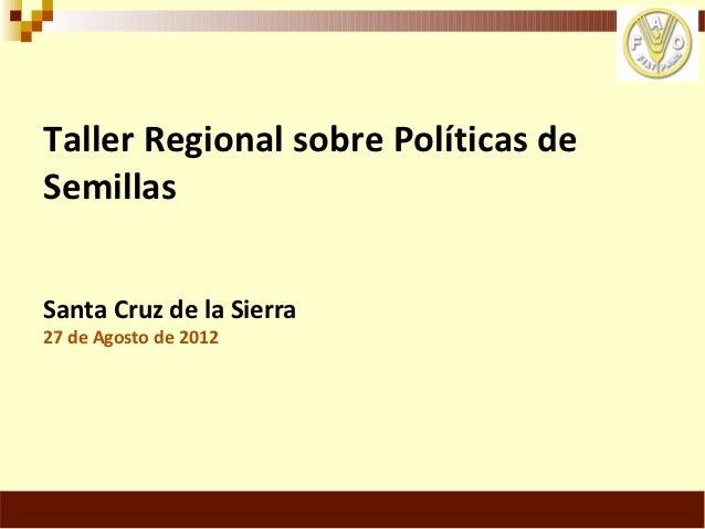 Taller Regional sobre Políticas deSemillasSanta Cruz de la Sierra27 de Agosto de 2012