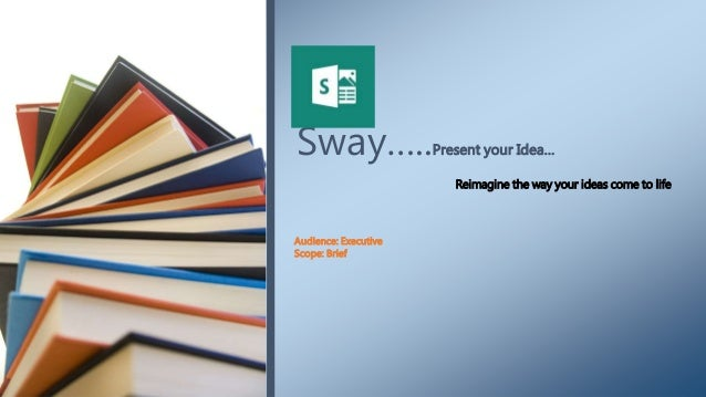 Sway…..Present your Idea… Audience: Executive Scope: Brief Reimagine the way your ideas come to life