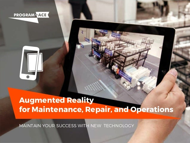 Augmented Reality for Maintenance, Repair, and Operations MAINTAIN YOUR SUCCESS WITH NEW TECHNOLOGY