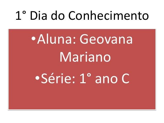 1° Dia do Conhecimento •Aluna: Geovana Mariano •Série: 1° ano C