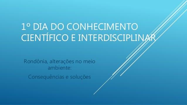 1º DIA DO CONHECIMENTO CIENTÍFICO E INTERDISCIPLINAR Rondônia, alterações no meio ambiente: Consequências e soluções