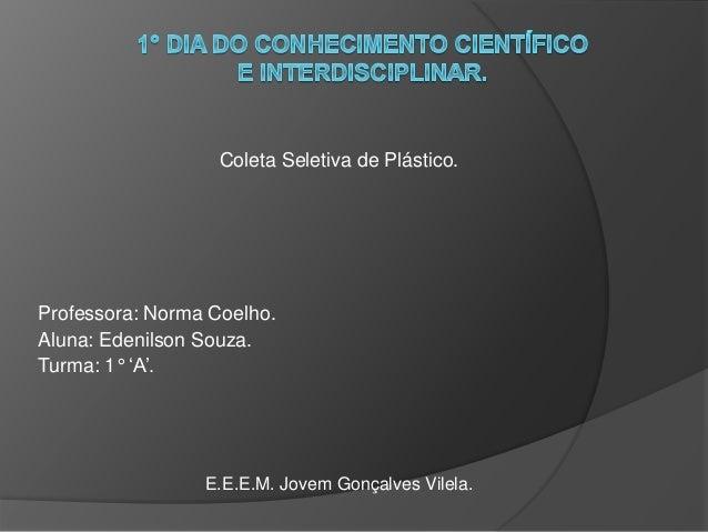 Coleta Seletiva de Plástico. Professora: Norma Coelho. Aluna: Edenilson Souza. Turma: 1° 'A'. E.E.E.M. Jovem Gonçalves Vil...
