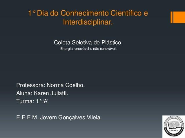 1° Dia do Conhecimento Científico e Interdisciplinar. Coleta Seletiva de Plástico. Energia renovável e não renovável. Prof...