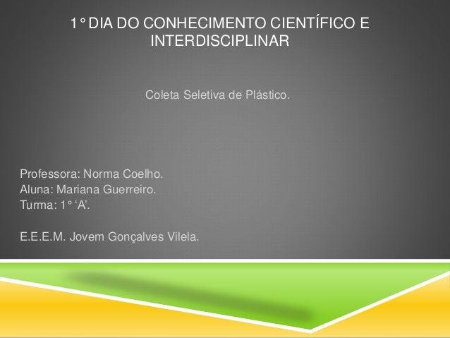 1° DIA DO CONHECIMENTO CIENTÍFICO E INTERDISCIPLINAR Coleta Seletiva de Plástico. Professora: Norma Coelho. Aluna: Mariana...