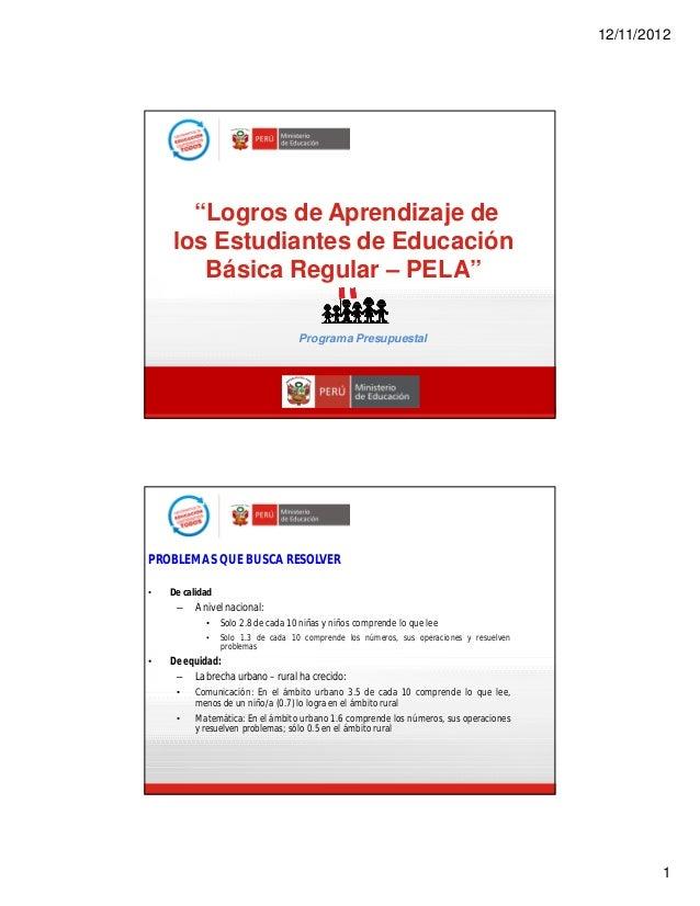 """12/11/2012 1 """"Logros de Aprendizaje de los Estudiantes de Educación Básica Regular – PELA"""" Programa Presupuestal PROBLEMAS..."""