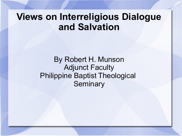 Views on Interreligious Dialogue and Salvation By Robert H. Munson Adjunct Faculty Philippine Baptist Theological Seminary