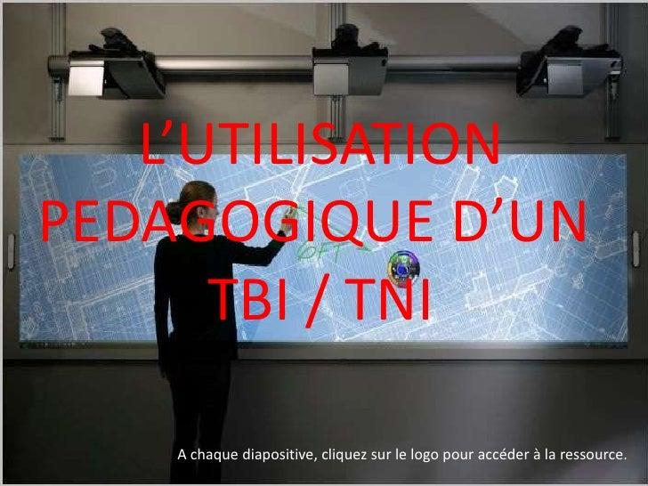 L'UTILISATIONPEDAGOGIQUE D'UN      TBI / TNI    A chaque diapositive, cliquez sur le logo pour accéder à la ressource.