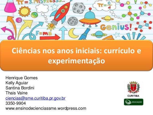 Ciências nos anos iniciais: currículo e experimentação Henrique Gomes Kelly Aguiar Santina Bordini Thais Vaine ciencias@sm...