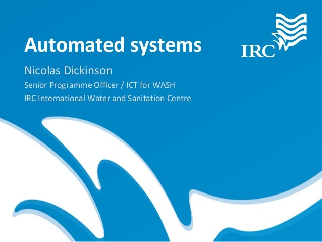 Automated systemsNicolas DickinsonSenior Programme Officer / ICT for WASHIRC International Water and Sanitation Centre