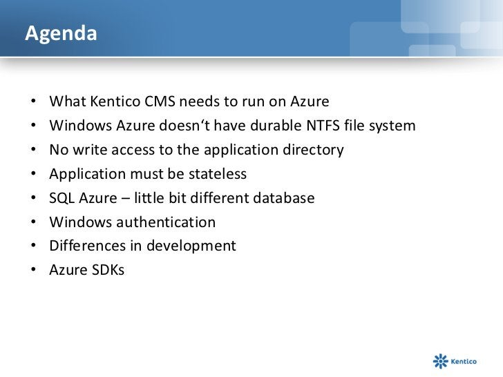 Agenda<br />What Kentico CMS needs to run on Azure<br />Windows Azure doesn't have durable NTFS file system<br />No write ...