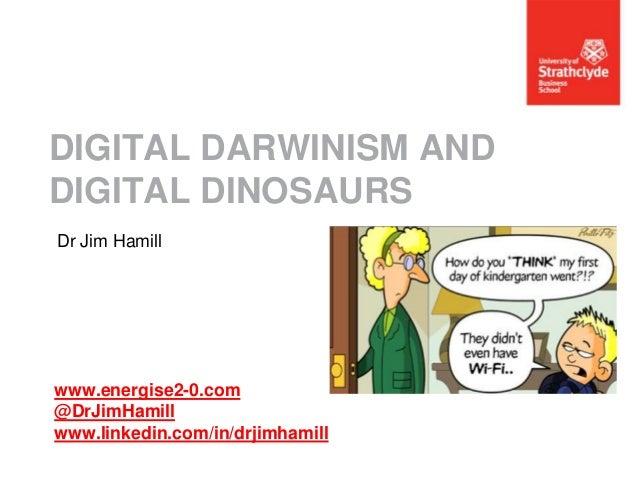 DIGITAL DARWINISM AND DIGITAL DINOSAURS Dr Jim Hamill  www.energise2-0.com @DrJimHamill www.linkedin.com/in/drjimhamill