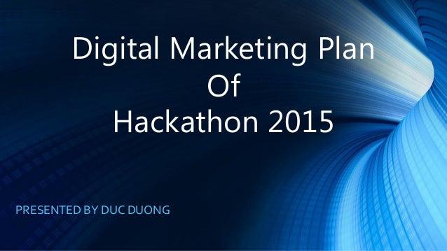 Digital Marketing Plan Of Hackathon 2015 PRESENTED BY DUC DUONG