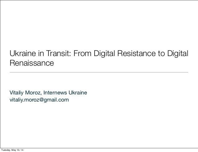 Ukraine in Transit: From Digital Resistance to Digital Renaissance Vitaliy Moroz, Internews Ukraine vitaliy.moroz@gmail.co...