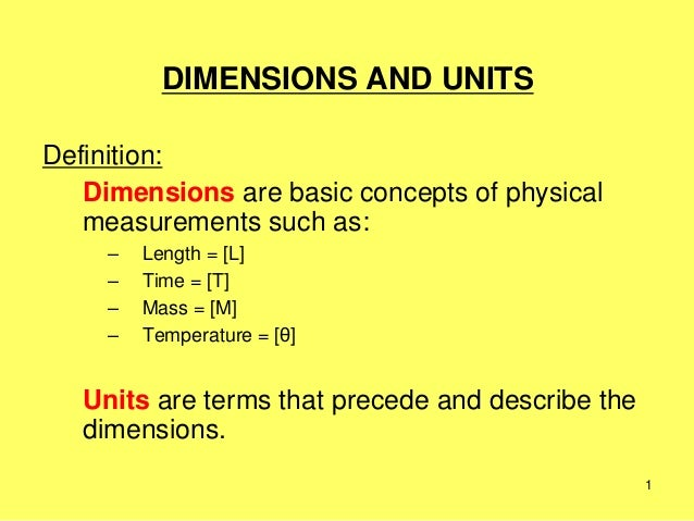 1 DIMENSIONS AND UNITS Definition: Dimensions are basic concepts of physical measurements such as: – Length = [L] – Time =...